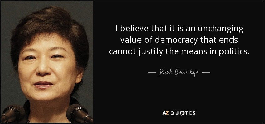 I believe that it is an unchanging value of democracy that ends cannot justify the means in politics. - Park Geun-hye