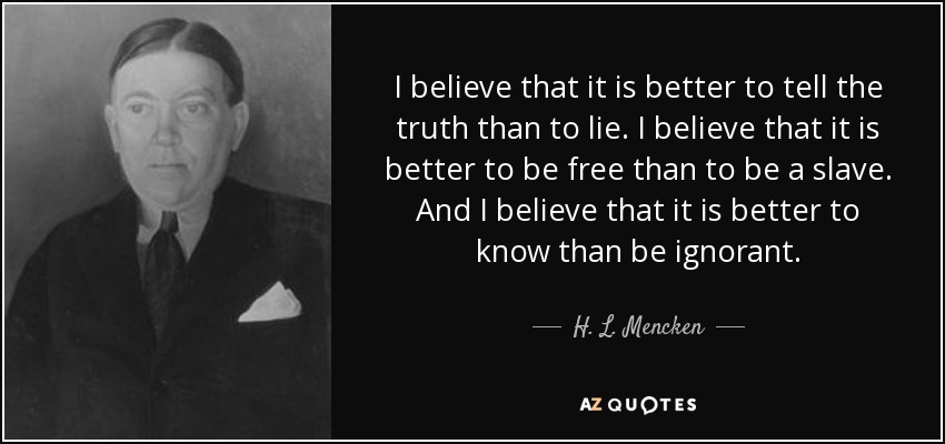 I believe that it is better to tell the truth than to lie. I believe that it is better to be free than to be a slave. And I believe that it is better to know than be ignorant. - H. L. Mencken