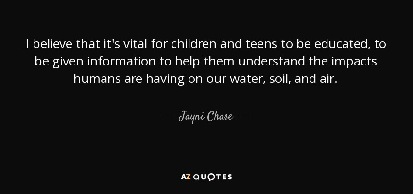I believe that it's vital for children and teens to be educated, to be given information to help them understand the impacts humans are having on our water, soil, and air. - Jayni Chase