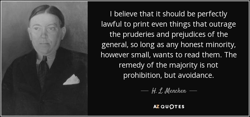 I believe that it should be perfectly lawful to print even things that outrage the pruderies and prejudices of the general, so long as any honest minority, however small, wants to read them. The remedy of the majority is not prohibition, but avoidance. - H. L. Mencken