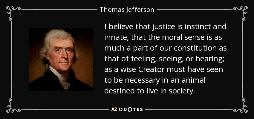 I believe that justice is instinct and innate, that the moral sense is as much a part of our constitution as that of feeling, seeing, or hearing; as a wise Creator must have seen to be necessary in an animal destined to live in society. - Thomas Jefferson