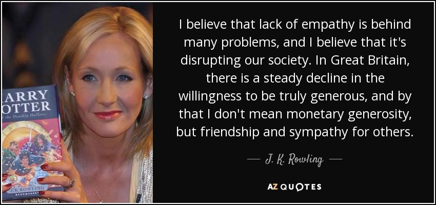 J K Rowling Quote I Believe That Lack Of Empathy Is Behind Many