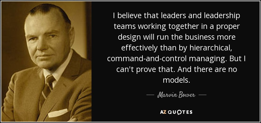 I believe that leaders and leadership teams working together in a proper design will run the business more effectively than by hierarchical, command-and-control managing. But I can't prove that. And there are no models. - Marvin Bower