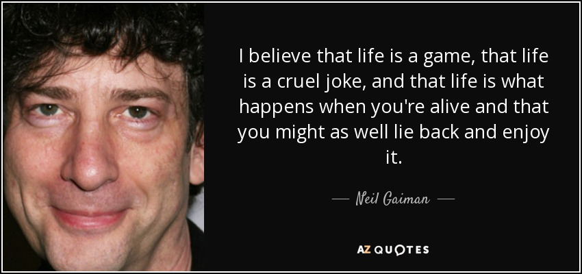 I believe that life is a game, that life is a cruel joke, and that life is what happens when you're alive and that you might as well lie back and enjoy it. - Neil Gaiman