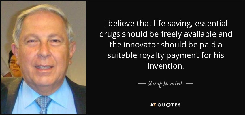 I believe that life-saving, essential drugs should be freely available and the innovator should be paid a suitable royalty payment for his invention. - Yusuf Hamied
