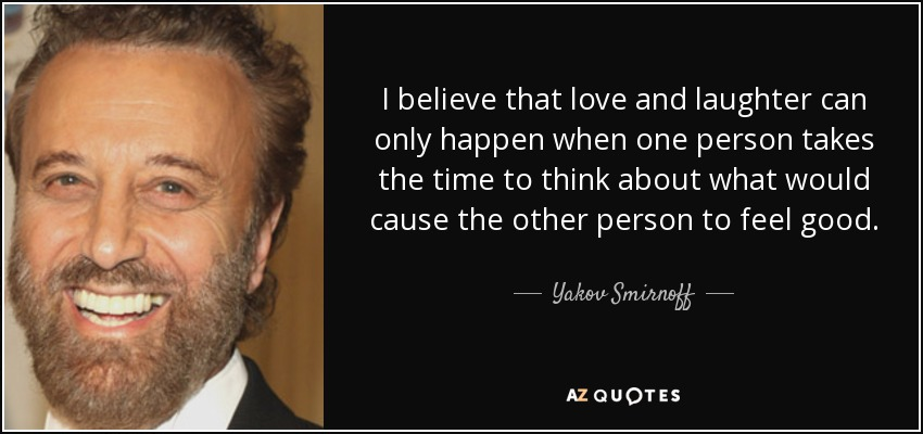 I believe that love and laughter can only happen when one person takes the time to think about what would cause the other person to feel good. - Yakov Smirnoff