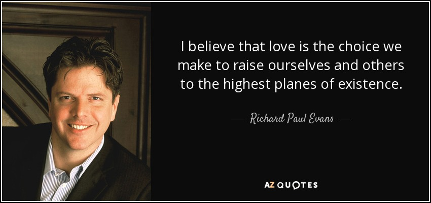 I believe that love is the choice we make to raise ourselves and others to the highest planes of existence. - Richard Paul Evans