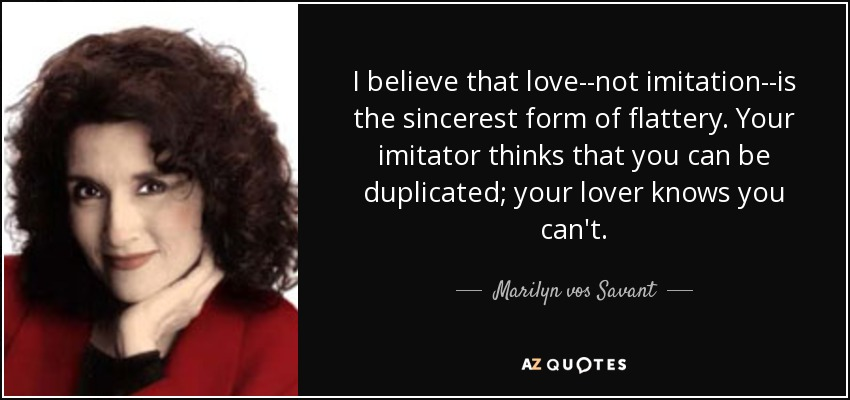 I believe that love--not imitation--is the sincerest form of flattery. Your imitator thinks that you can be duplicated; your lover knows you can't. - Marilyn vos Savant