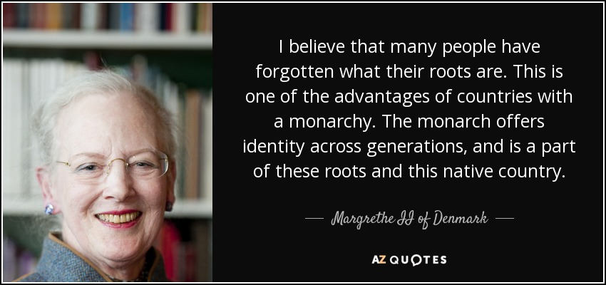 I believe that many people have forgotten what their roots are. This is one of the advantages of countries with a monarchy. The monarch offers identity across generations, and is a part of these roots and this native country. - Margrethe II of Denmark