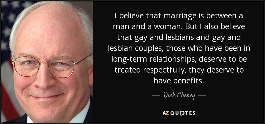 I believe that marriage is between a man and a woman. But I also believe that gay and lesbians and gay and lesbian couples, those who have been in long-term relationships, deserve to be treated respectfully, they deserve to have benefits. - Dick Cheney