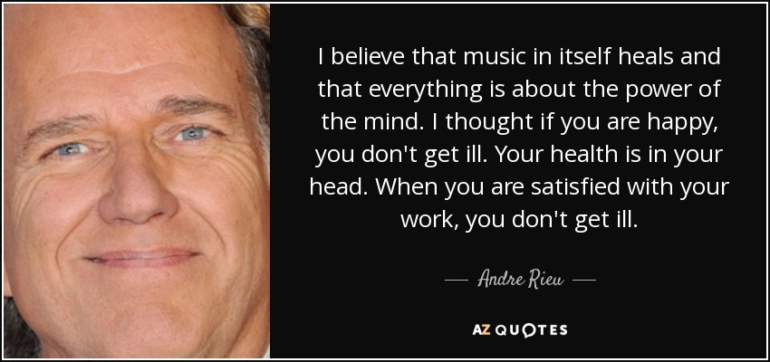 I believe that music in itself heals and that everything is about the power of the mind. I thought if you are happy, you don't get ill. Your health is in your head. When you are satisfied with your work, you don't get ill. - Andre Rieu