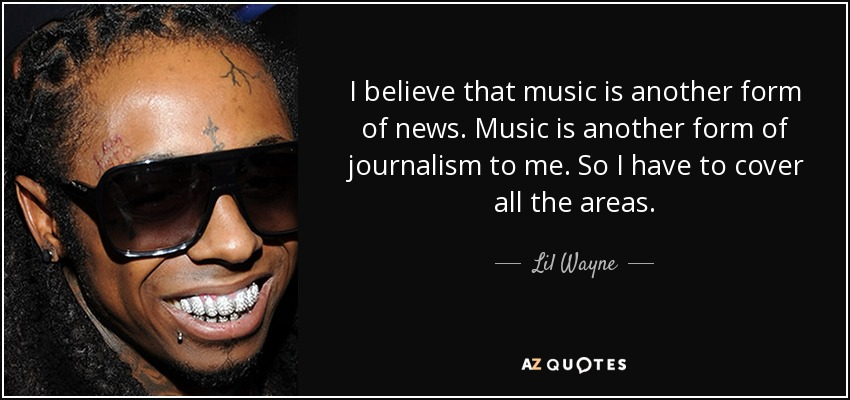 I believe that music is another form of news. Music is another form of journalism to me so I have to cover all the areas with my album. - Lil Wayne