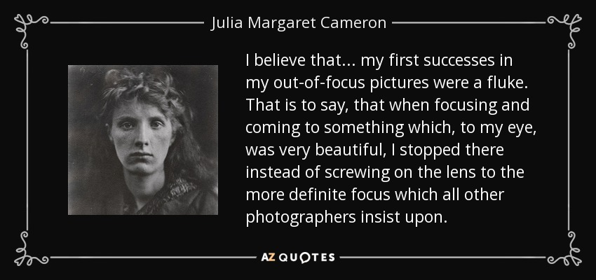 I believe that... my first successes in my out-of-focus pictures were a fluke. That is to say, that when focusing and coming to something which, to my eye, was very beautiful, I stopped there instead of screwing on the lens to the more definite focus which all other photographers insist upon. - Julia Margaret Cameron