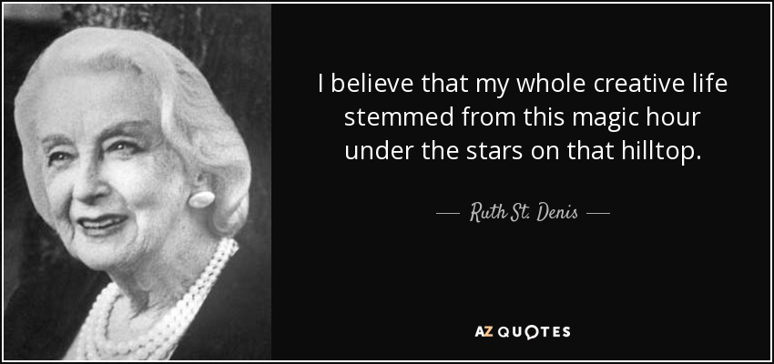 I believe that my whole creative life stemmed from this magic hour under the stars on that hilltop. - Ruth St. Denis