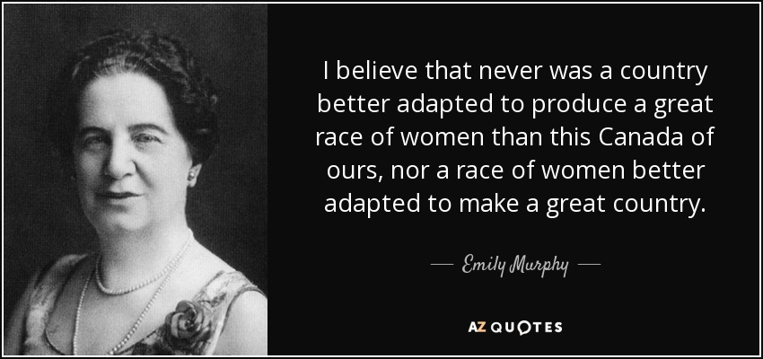 I believe that never was a country better adapted to produce a great race of women than this Canada of ours, nor a race of women better adapted to make a great country. - Emily Murphy