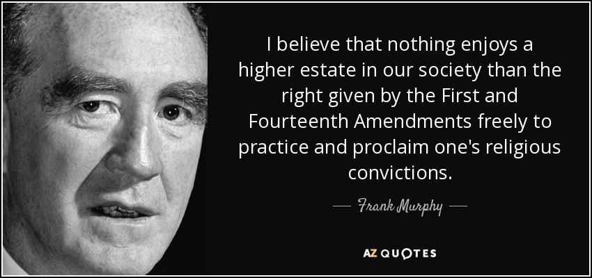 I believe that nothing enjoys a higher estate in our society than the right given by the First and Fourteenth Amendments freely to practice and proclaim one's religious convictions. - Frank Murphy