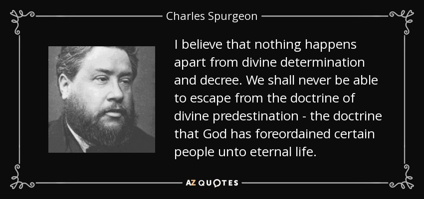 I believe that nothing happens apart from divine determination and decree. We shall never be able to escape from the doctrine of divine predestination - the doctrine that God has foreordained certain people unto eternal life. - Charles Spurgeon