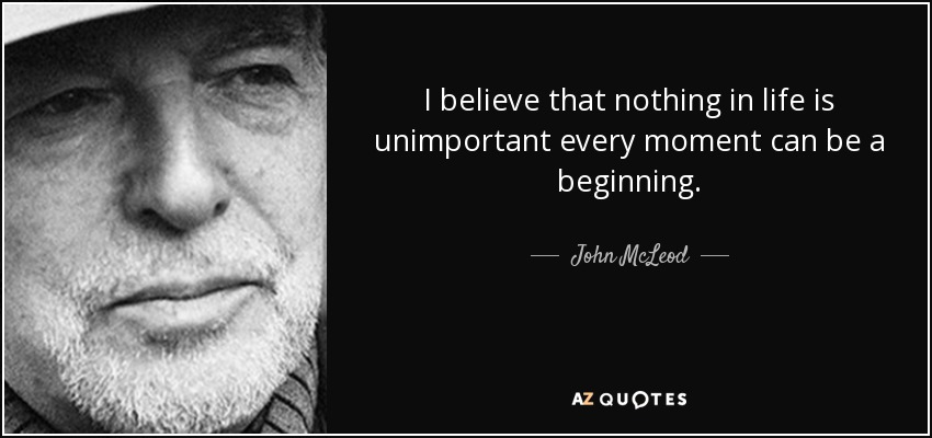 I believe that nothing in life is unimportant every moment can be a beginning. - John McLeod