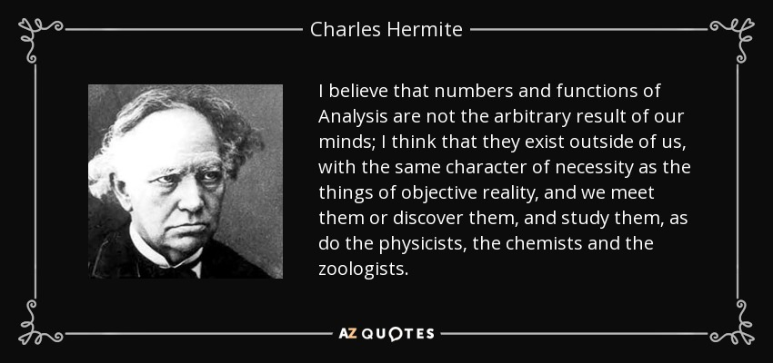 I believe that numbers and functions of Analysis are not the arbitrary result of our minds; I think that they exist outside of us, with the same character of necessity as the things of objective reality, and we meet them or discover them, and study them, as do the physicists, the chemists and the zoologists. - Charles Hermite