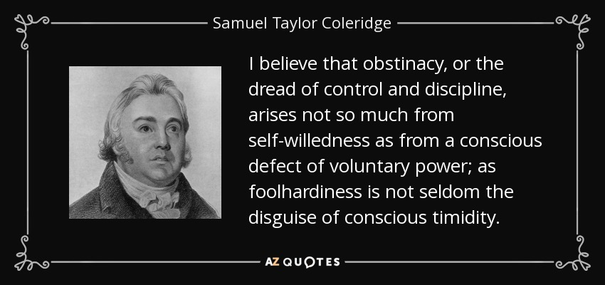 I believe that obstinacy, or the dread of control and discipline, arises not so much from self-willedness as from a conscious defect of voluntary power; as foolhardiness is not seldom the disguise of conscious timidity. - Samuel Taylor Coleridge