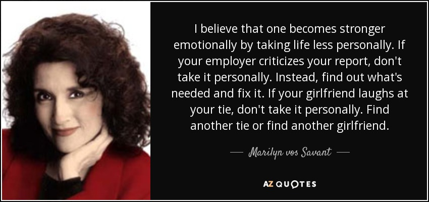 I believe that one becomes stronger emotionally by taking life less personally. If your employer criticizes your report, don't take it personally. Instead, find out what's needed and fix it. If your girlfriend laughs at your tie, don't take it personally. Find another tie or find another girlfriend. - Marilyn vos Savant