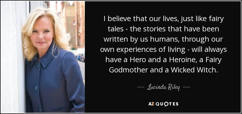 I believe that our lives, just like fairy tales - the stories that have been written by us humans, through our own experiences of living - will always have a Hero and a Heroine, a Fairy Godmother and a Wicked Witch. - Lucinda Riley