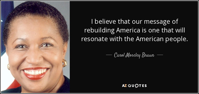 I believe that our message of rebuilding America is one that will resonate with the American people. - Carol Moseley Braun