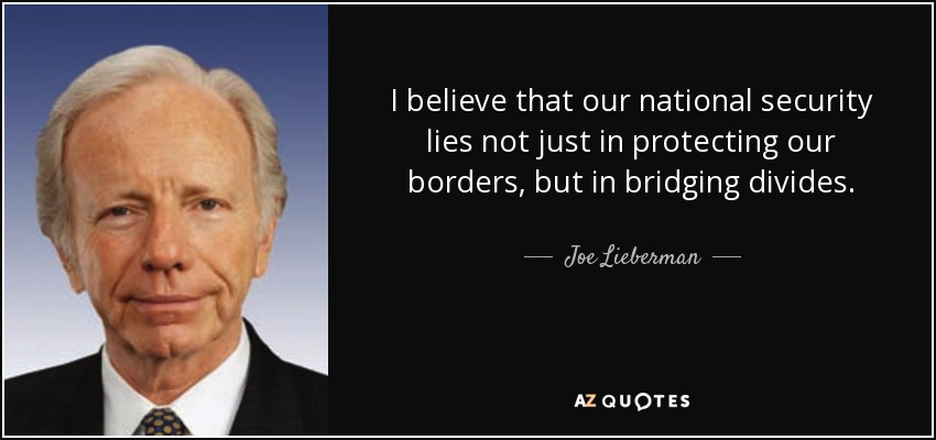 I believe that our national security lies not just in protecting our borders, but in bridging divides. - Joe Lieberman