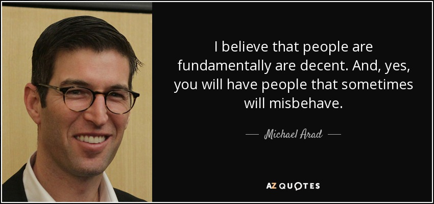 I believe that people are fundamentally are decent. And, yes, you will have people that sometimes will misbehave. - Michael Arad