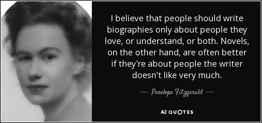 I believe that people should write biographies only about people they love, or understand, or both. Novels, on the other hand, are often better if they're about people the writer doesn't like very much. - Penelope Fitzgerald