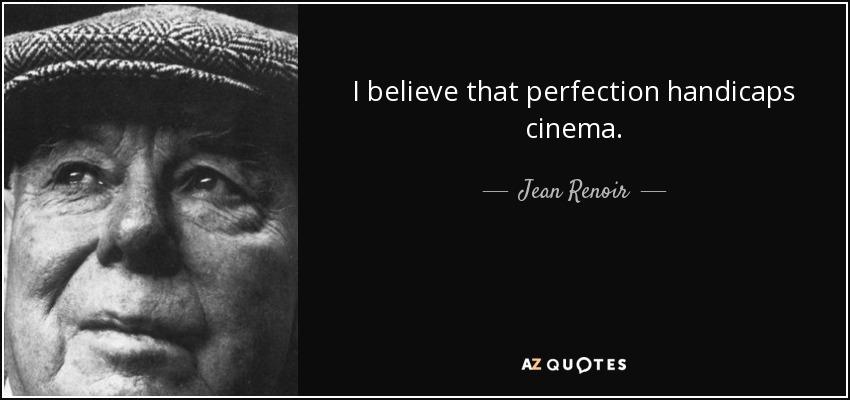 I believe that perfection handicaps cinema. - Jean Renoir
