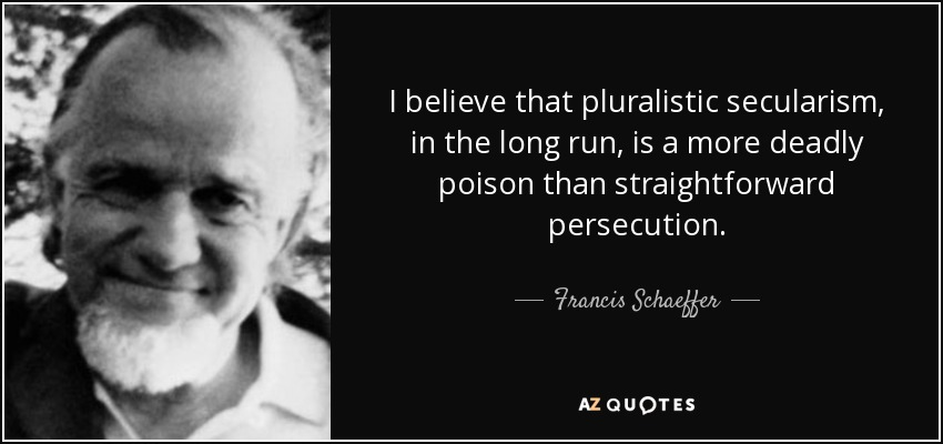 I believe that pluralistic secularism, in the long run, is a more deadly poison than straightforward persecution. - Francis Schaeffer