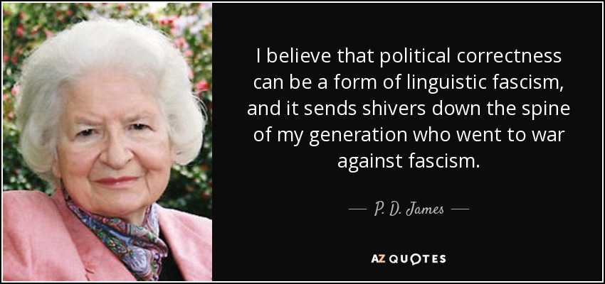 I believe that political correctness can be a form of linguistic fascism, and it sends shivers down the spine of my generation who went to war against fascism. - P. D. James