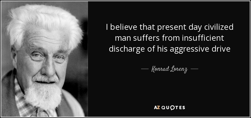 I believe that present day civilized man suffers from insufficient discharge of his aggressive drive - Konrad Lorenz