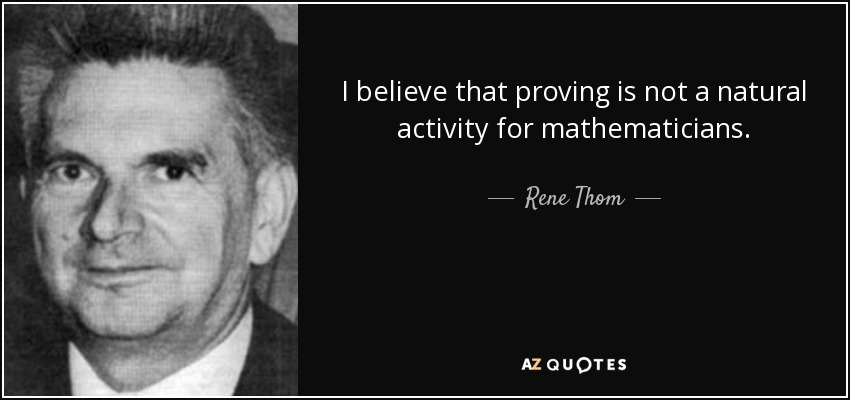 I believe that proving is not a natural activity for mathematicians. - Rene Thom