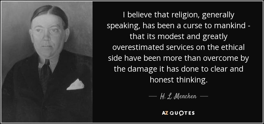 I believe that religion, generally speaking, has been a curse to mankind - that its modest and greatly overestimated services on the ethical side have been more than overcome by the damage it has done to clear and honest thinking. - H. L. Mencken