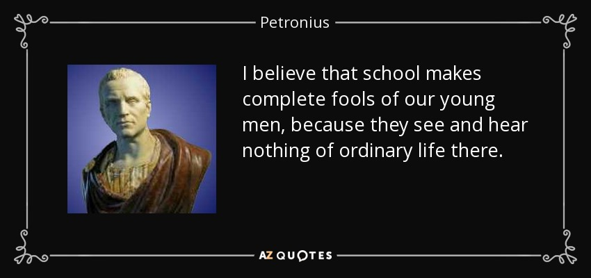 I believe that school makes complete fools of our young men, because they see and hear nothing of ordinary life there. - Petronius