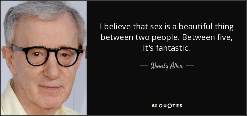 I believe that sex is a beautiful thing between two people. Between five, it's fantastic. - Woody Allen
