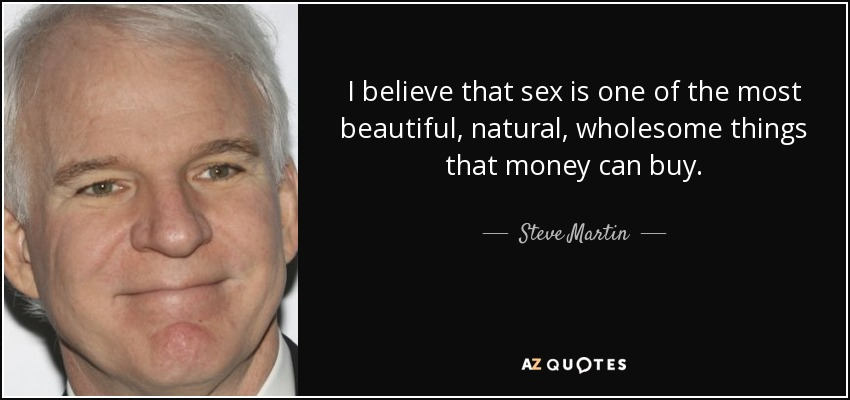 I believe that sex is one of the most beautiful, natural, wholesome things that money can buy. - Steve Martin