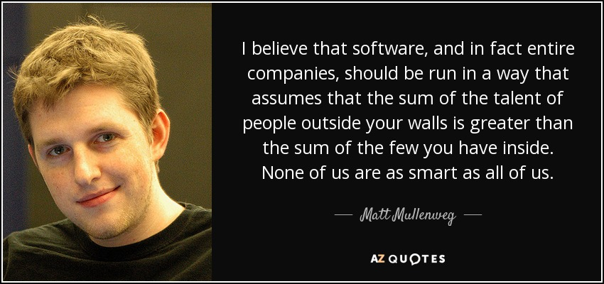 I believe that software, and in fact entire companies, should be run in a way that assumes that the sum of the talent of people outside your walls is greater than the sum of the few you have inside. None of us are as smart as all of us. - Matt Mullenweg