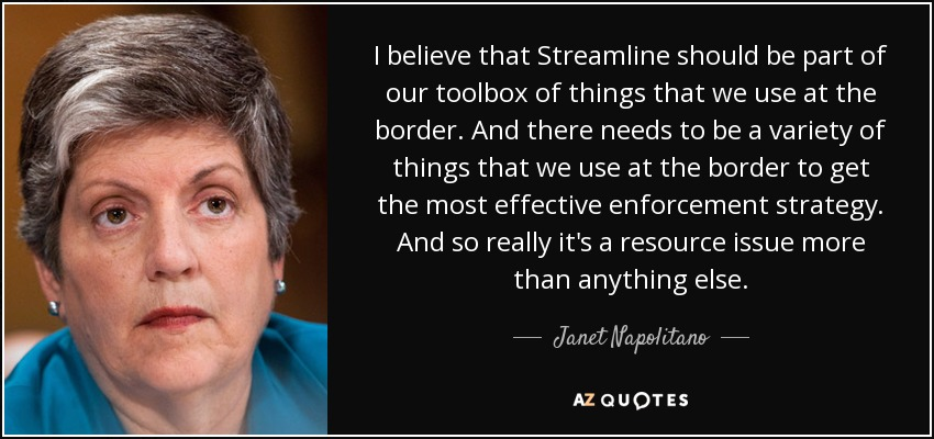 I believe that Streamline should be part of our toolbox of things that we use at the border. And there needs to be a variety of things that we use at the border to get the most effective enforcement strategy. And so really it's a resource issue more than anything else. - Janet Napolitano