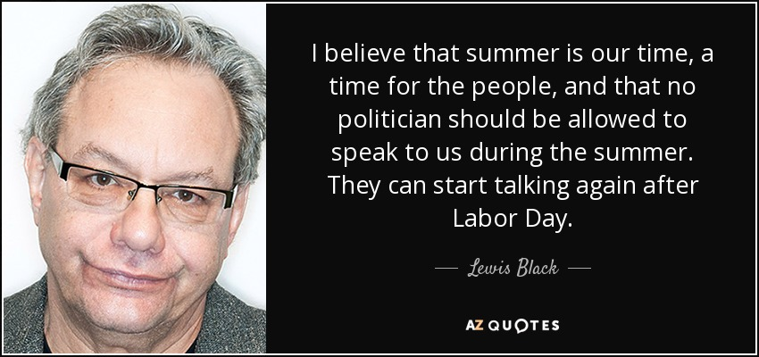 I believe that summer is our time, a time for the people, and that no politician should be allowed to speak to us during the summer. They can start talking again after Labor Day. - Lewis Black