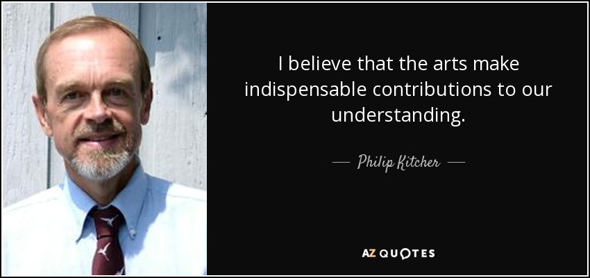 I believe that the arts make indispensable contributions to our understanding. - Philip Kitcher
