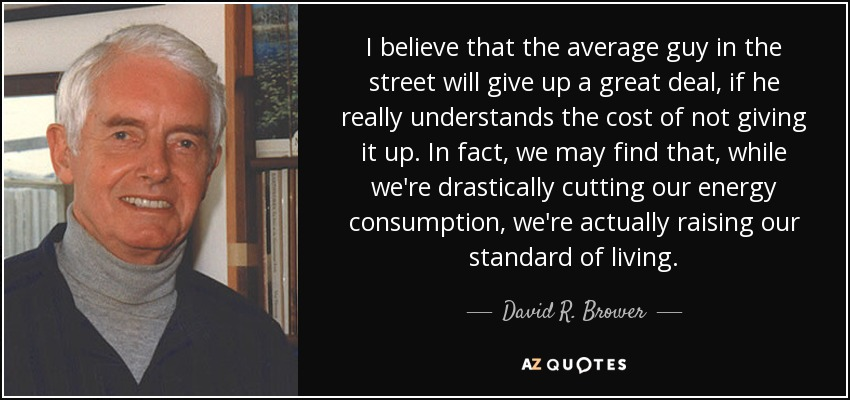I believe that the average guy in the street will give up a great deal, if he really understands the cost of not giving it up. In fact, we may find that, while we're drastically cutting our energy consumption, we're actually raising our standard of living. - David R. Brower