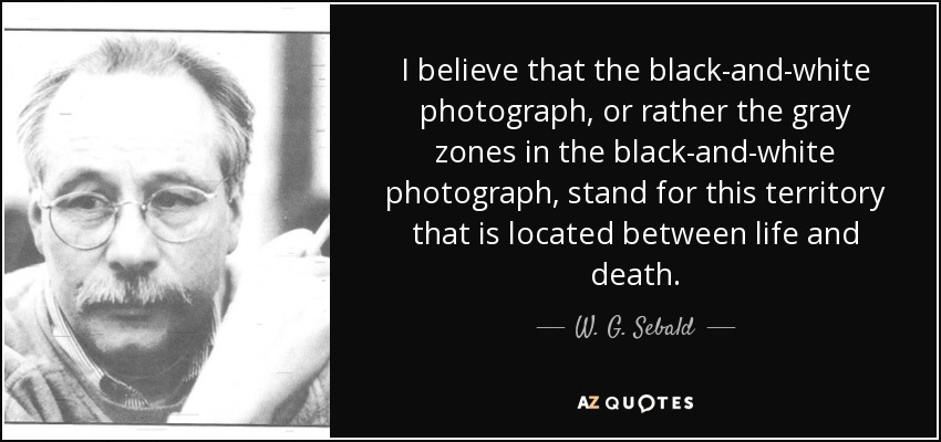 I believe that the black-and-white photograph, or rather the gray zones in the black-and-white photograph, stand for this territory that is located between life and death. - W. G. Sebald