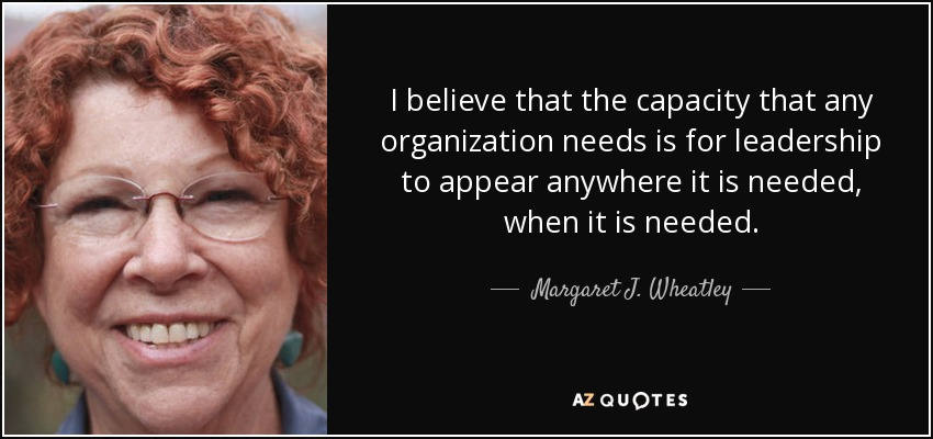 I believe that the capacity that any organization needs is for leadership to appear anywhere it is needed, when it is needed. - Margaret J. Wheatley