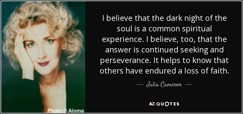 I believe that the dark night of the soul is a common spiritual experience. I believe, too, that the answer is continued seeking and perseverance. It helps to know that others have endured a loss of faith. - Julia Cameron