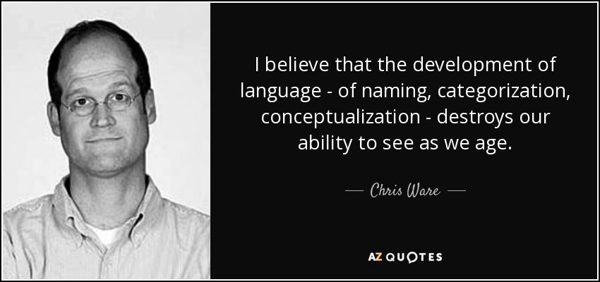 I believe that the development of language - of naming, categorization, conceptualization - destroys our ability to see as we age. - Chris Ware