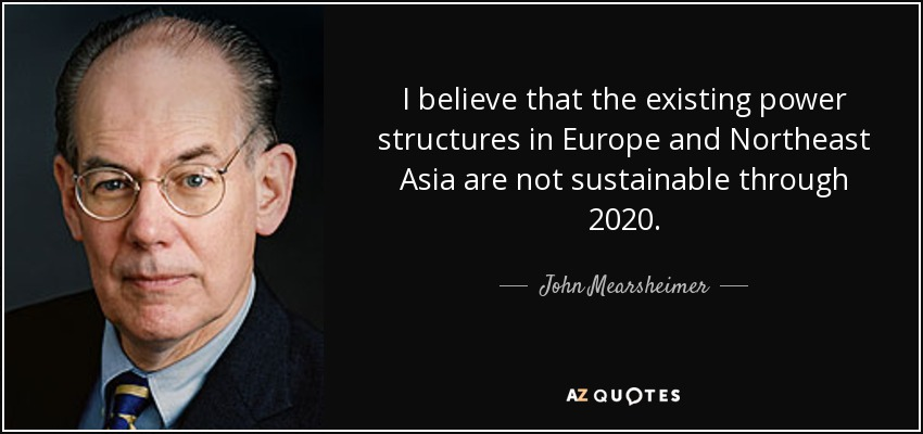 I believe that the existing power structures in Europe and Northeast Asia are not sustainable through 2020. - John Mearsheimer