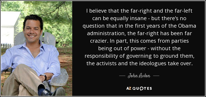 I believe that the far-right and the far-left can be equally insane - but there's no question that in the first years of the Obama administration, the far-right has been far crazier. In part, this comes from parties being out of power - without the responsibility of governing to ground them, the activists and the ideologues take over. - John Avlon